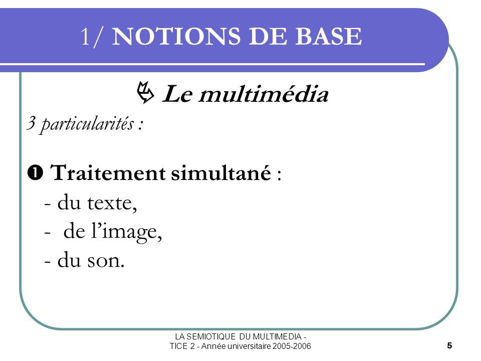 LA SEMIOTIQUE DU MULTIMEDIA - TICE 2 - Année universitaire 2005-20066 1/ NOTIONS DE BASE Le multimédia Utilise 3 organes sensoriels : la vue, louïe, le toucher environnement MULTIMODAL