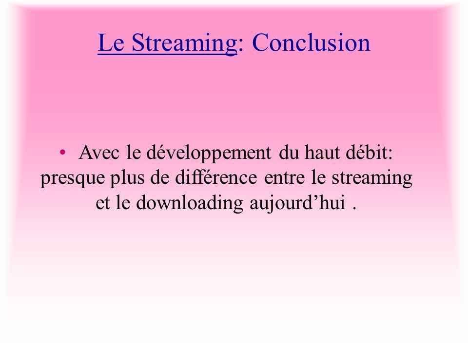 Le Streaming: Conclusion Avec le développement du haut débit: presque plus de différence entre le streaming et le downloading aujourdhui.