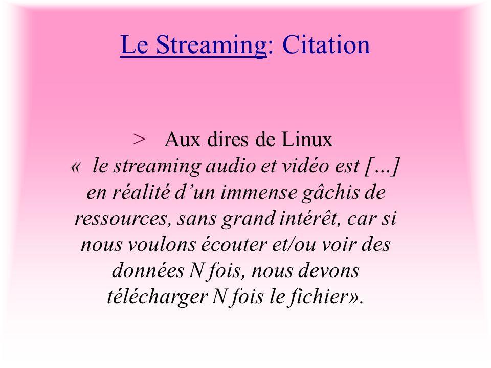 Le Streaming: Citation >Aux dires de Linux « le streaming audio et vidéo est […] en réalité dun immense gâchis de ressources, sans grand intérêt, car si nous voulons écouter et/ou voir des données N fois, nous devons télécharger N fois le fichier».
