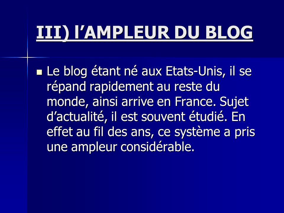 III) lAMPLEUR DU BLOG Le blog étant né aux Etats-Unis, il se répand rapidement au reste du monde, ainsi arrive en France.