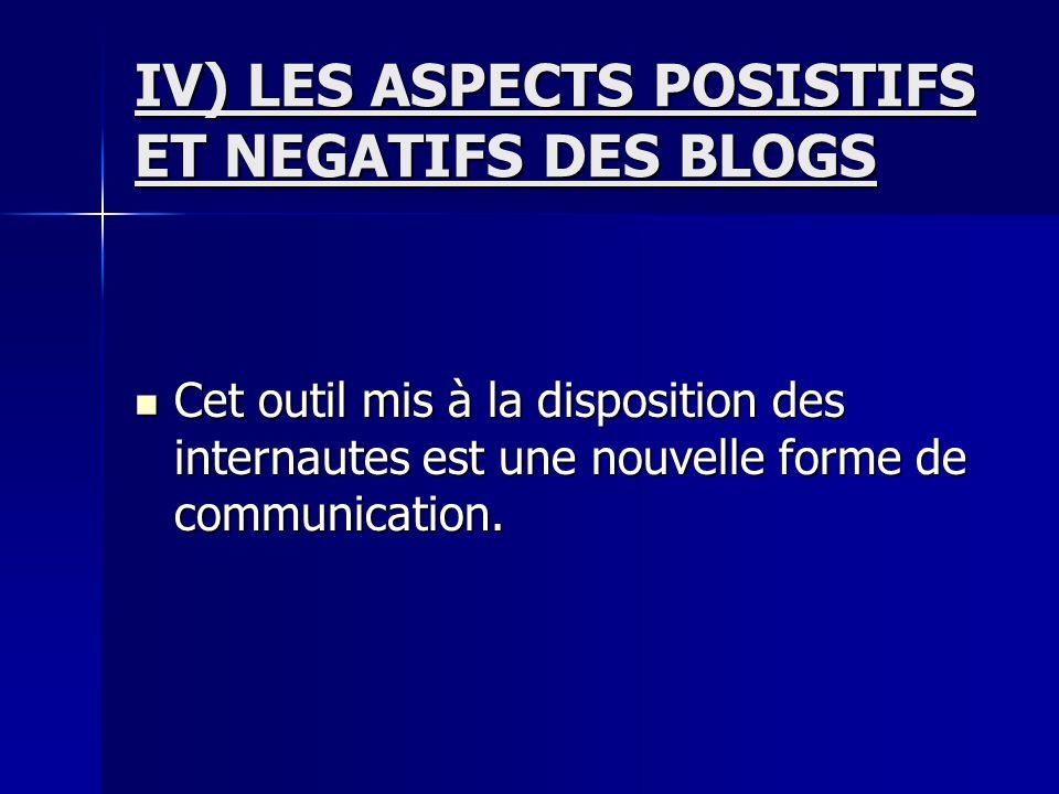 IV) LES ASPECTS POSISTIFS ET NEGATIFS DES BLOGS Cet outil mis à la disposition des internautes est une nouvelle forme de communication.