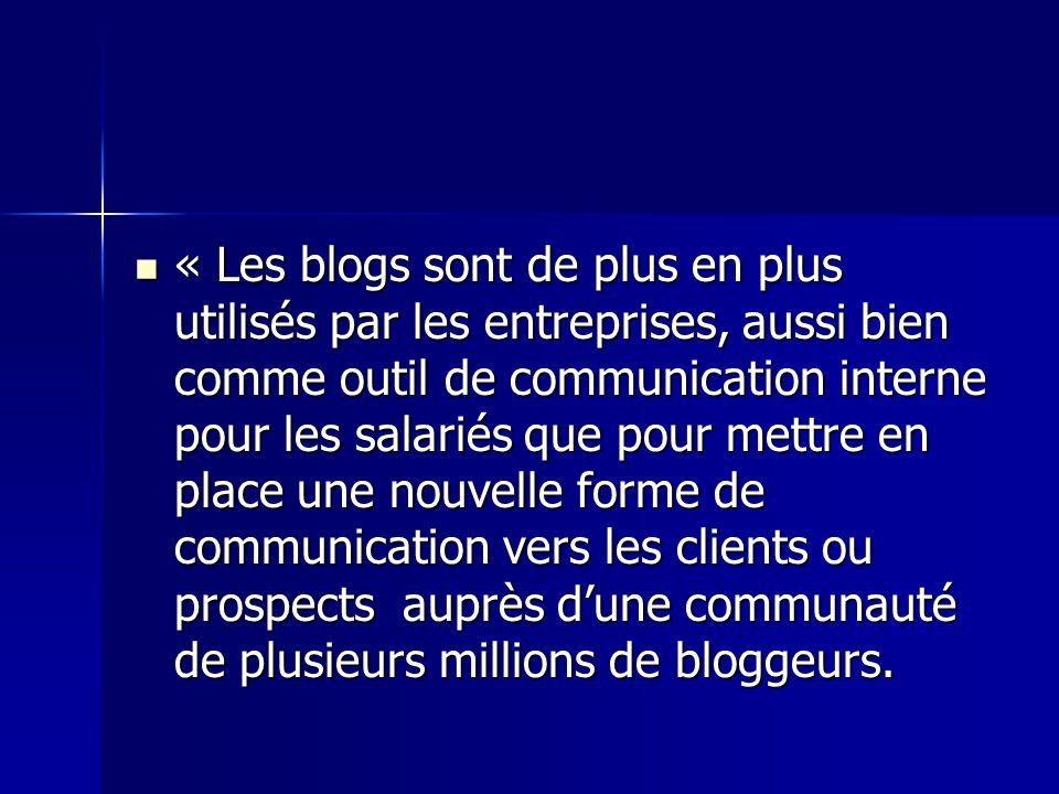 « Les blogs sont de plus en plus utilisés par les entreprises, aussi bien comme outil de communication interne pour les salariés que pour mettre en place une nouvelle forme de communication vers les clients ou prospects auprès dune communauté de plusieurs millions de bloggeurs.