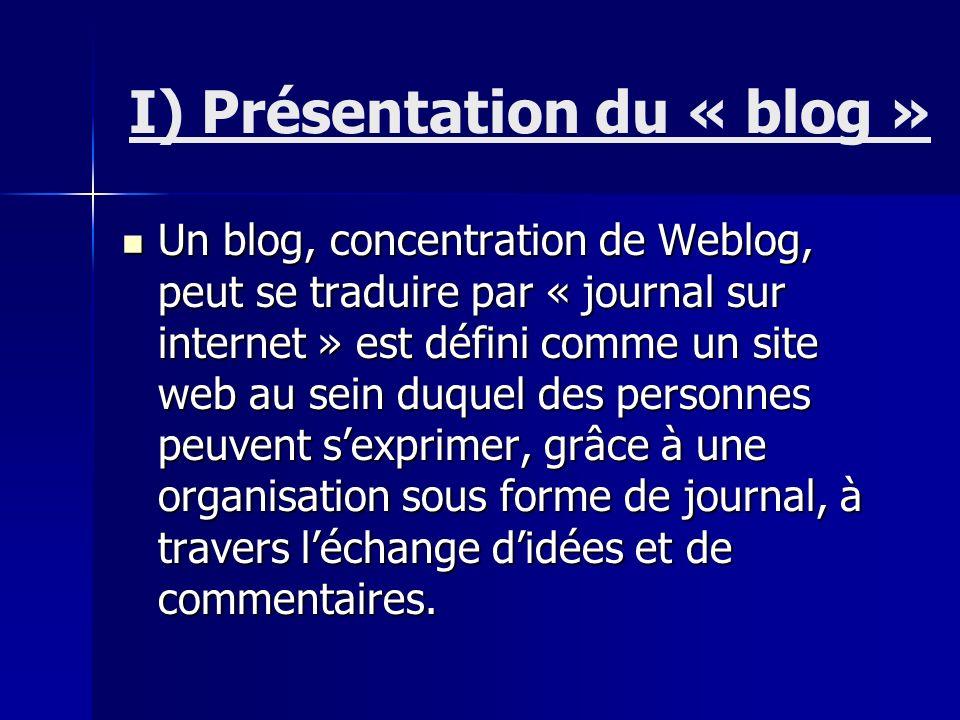 I) Présentation du « blog » Un blog, concentration de Weblog, peut se traduire par « journal sur internet » est défini comme un site web au sein duquel des personnes peuvent sexprimer, grâce à une organisation sous forme de journal, à travers léchange didées et de commentaires.