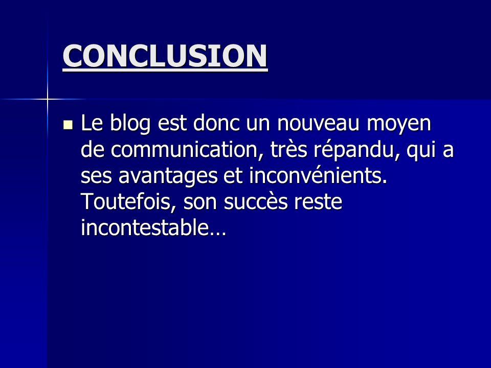 CONCLUSION Le blog est donc un nouveau moyen de communication, très répandu, qui a ses avantages et inconvénients.