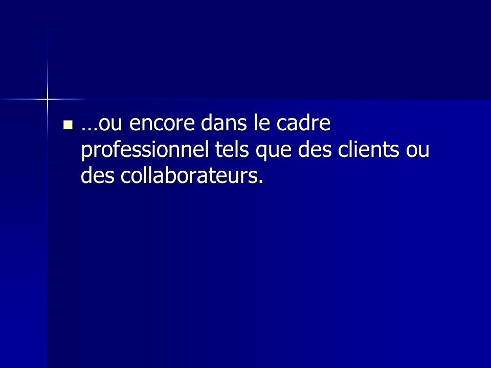 …ou encore dans le cadre professionnel tels que des clients ou des collaborateurs.