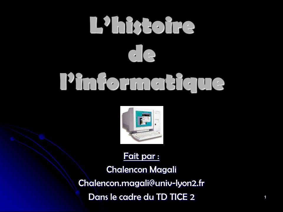 1 Lhistoire de linformatique Fait par : Chalencon Magali Chalencon.magali@univ-lyon2.fr Dans le cadre du TD TICE 2