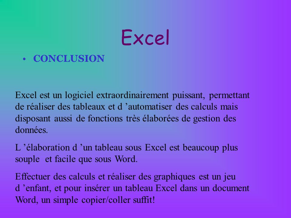 Excel CONCLUSION Excel est un logiciel extraordinairement puissant, permettant de réaliser des tableaux et d automatiser des calculs mais disposant au