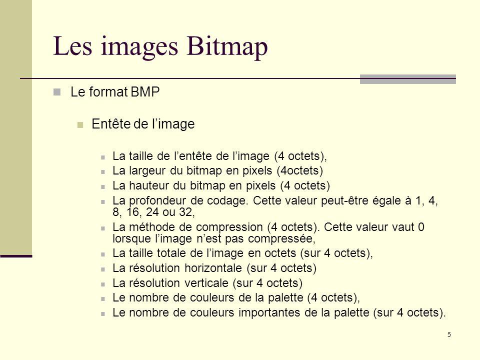 5 Les images Bitmap Le format BMP Entête de limage La taille de lentête de limage (4 octets), La largeur du bitmap en pixels (4octets) La hauteur du b