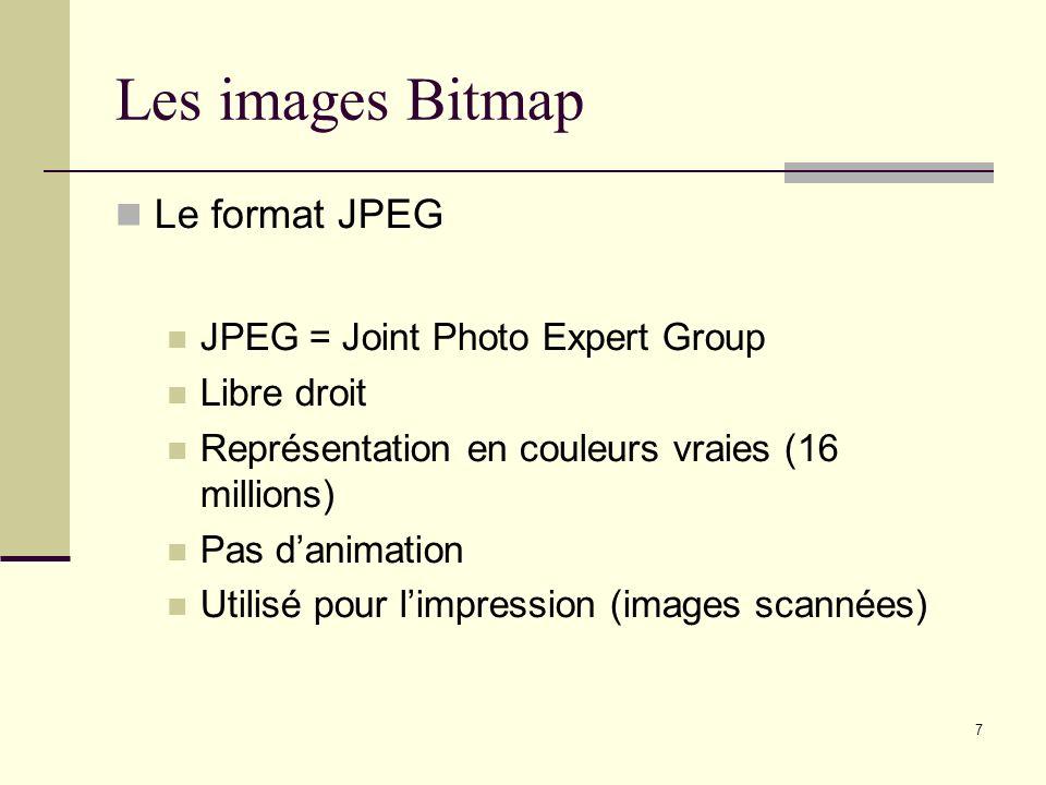 7 Les images Bitmap Le format JPEG JPEG = Joint Photo Expert Group Libre droit Représentation en couleurs vraies (16 millions) Pas danimation Utilisé