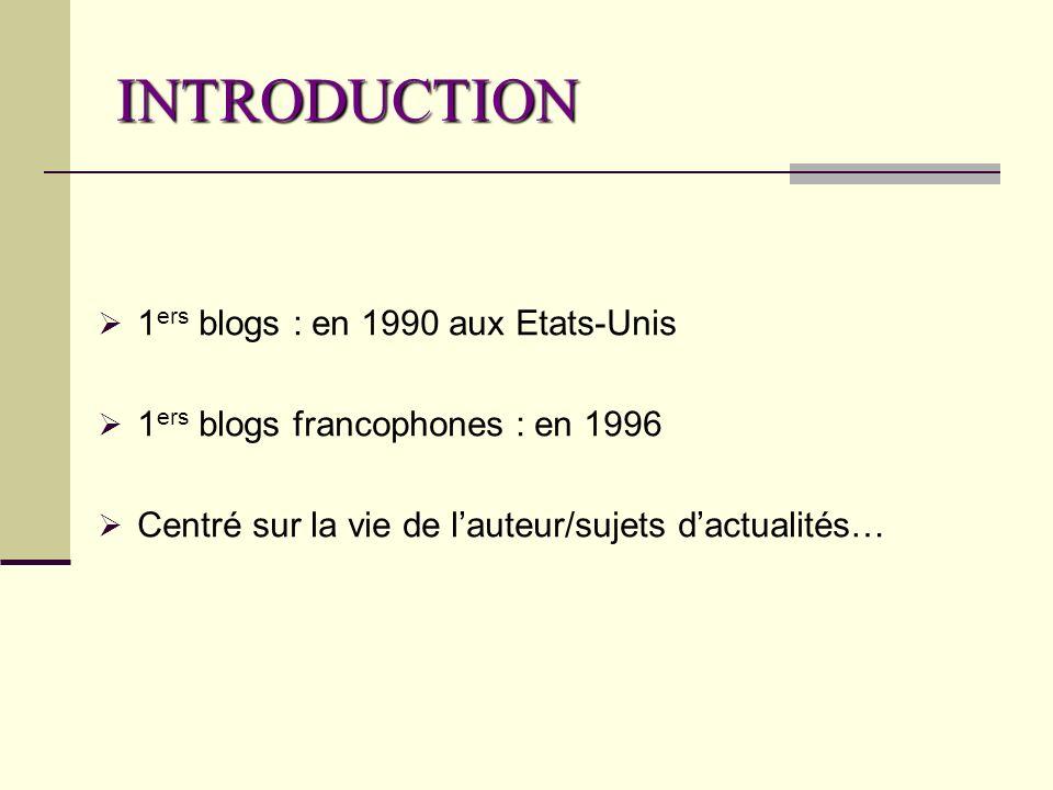 INTRODUCTION 1 ers blogs : en 1990 aux Etats-Unis 1 ers blogs francophones : en 1996 Centré sur la vie de lauteur/sujets dactualités…