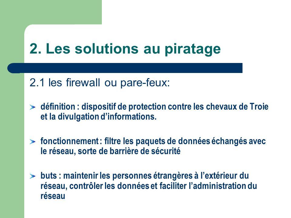 2. Les solutions au piratage 2.1 les firewall ou pare-feux: définition : dispositif de protection contre les chevaux de Troie et la divulgation dinfor