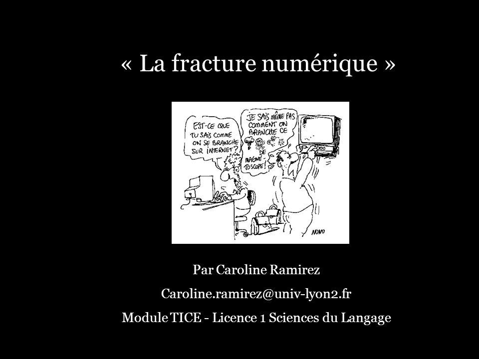 « La fracture numérique » Par Caroline Ramirez Caroline.ramirez@univ-lyon2.fr Module TICE - Licence 1 Sciences du Langage
