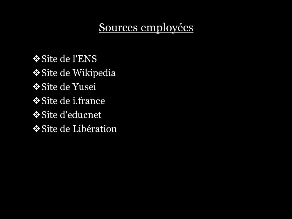Sources employées Site de l'ENS Site de Wikipedia Site de Yusei Site de i.france Site d'educnet Site de Libération