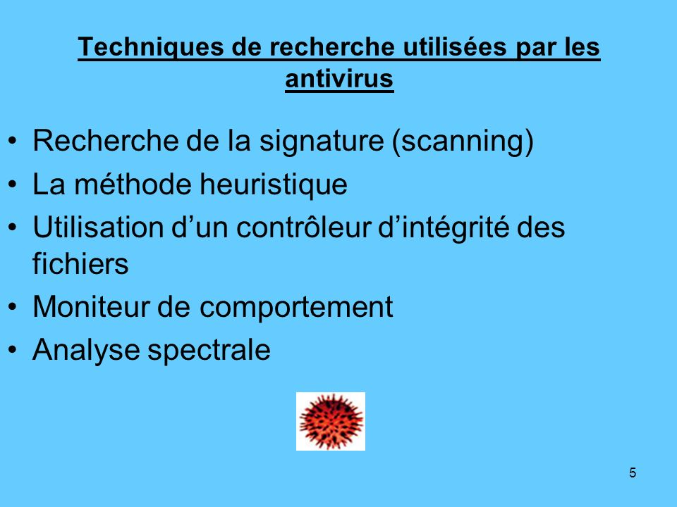 5 Techniques de recherche utilisées par les antivirus Recherche de la signature (scanning) La méthode heuristique Utilisation dun contrôleur dintégrit