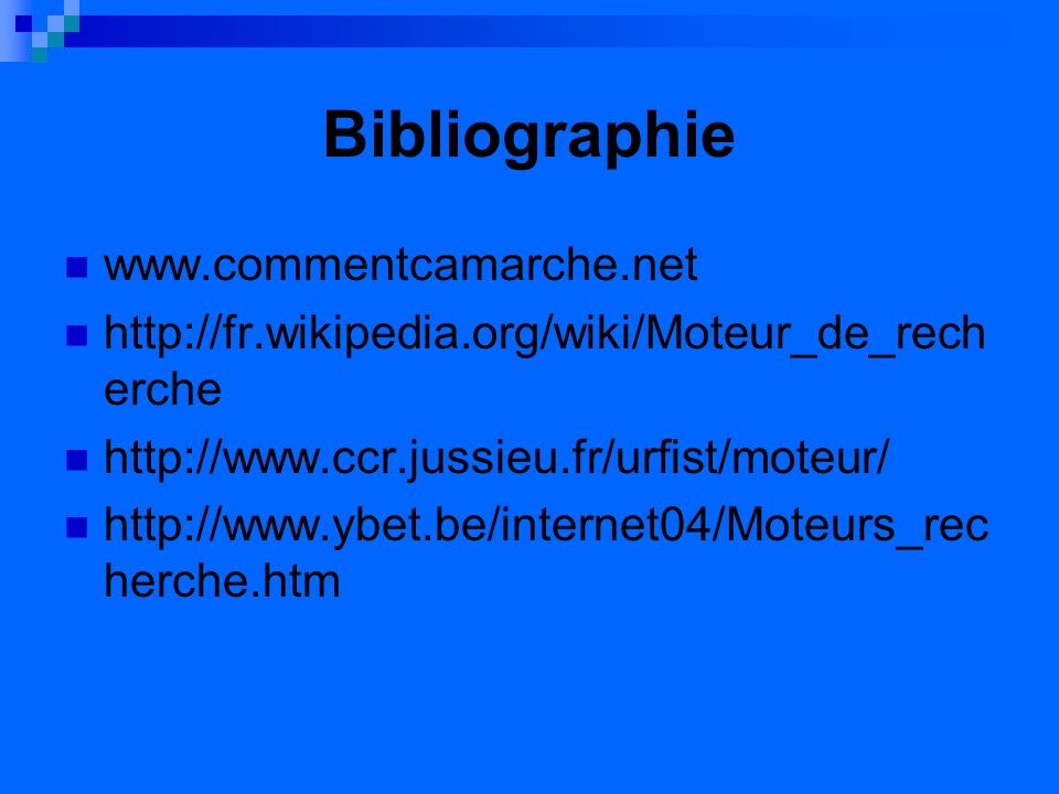 Bibliographie www.commentcamarche.net http://fr.wikipedia.org/wiki/Moteur_de_rech erche http://www.ccr.jussieu.fr/urfist/moteur/ http://www.ybet.be/internet04/Moteurs_rec herche.htm