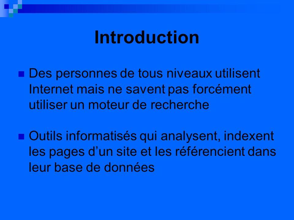 Introduction Des personnes de tous niveaux utilisent Internet mais ne savent pas forcément utiliser un moteur de recherche Outils informatisés qui analysent, indexent les pages dun site et les référencient dans leur base de données