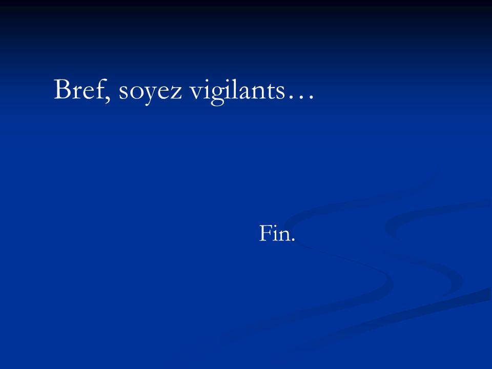 Bref, soyez vigilants… Fin.