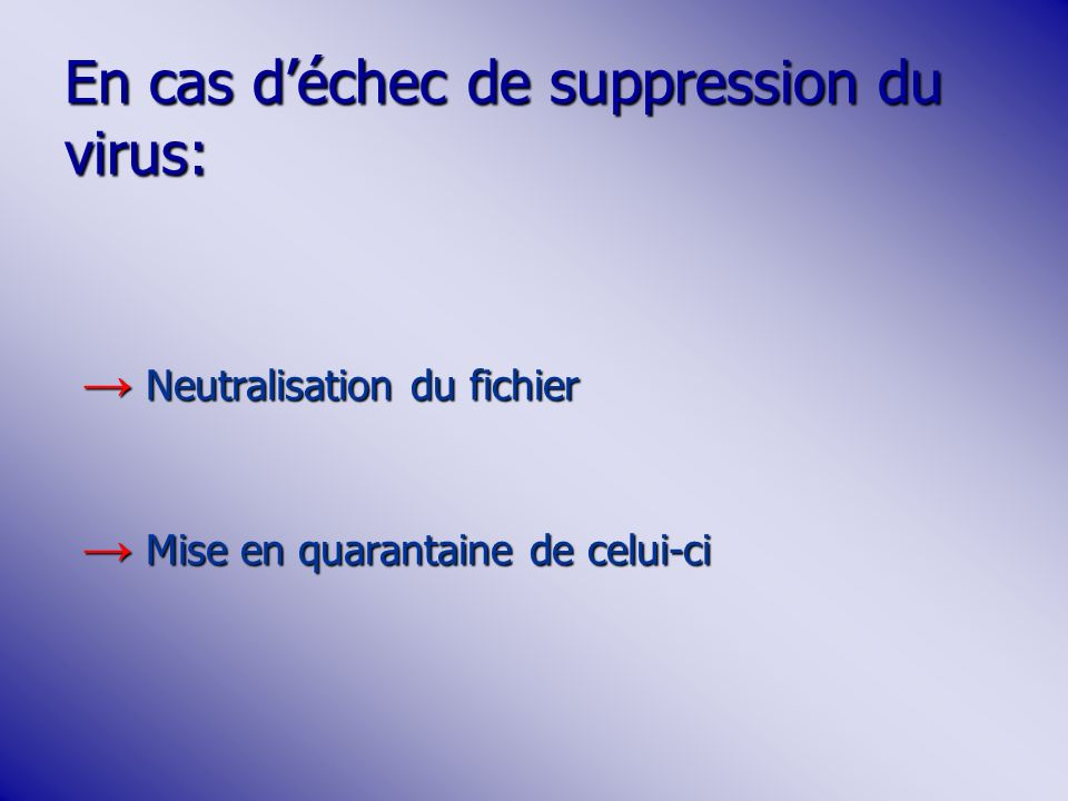 En cas déchec de suppression du virus: Neutralisation du fichier Neutralisation du fichier Mise en quarantaine de celui-ci Mise en quarantaine de celu