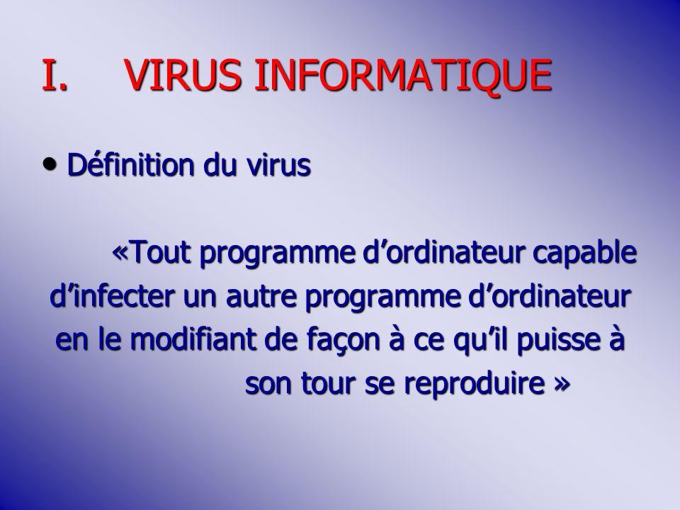 I.VIRUS INFORMATIQUE Définition du virus Définition du virus «Tout programme dordinateur capable dinfecter un autre programme dordinateur en le modifiant de façon à ce quil puisse à son tour se reproduire »