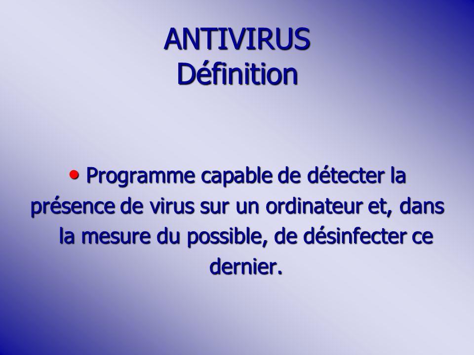 ANTIVIRUS Définition Programme capable de détecter la Programme capable de détecter la présence de virus sur un ordinateur et, dans la mesure du possible, de désinfecter ce dernier.