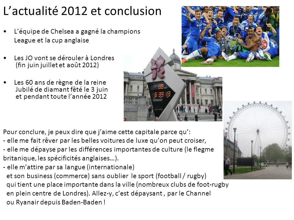 Lactualité 2012 et conclusion Léquipe de Chelsea a gagné la champions League et la cup anglaise Les JO vont se dérouler à Londres (fin juin juillet et