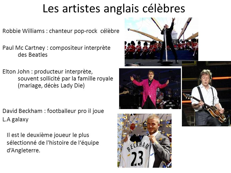 Les artistes anglais célèbres Robbie Williams : chanteur pop-rock célèbre Paul Mc Cartney : compositeur interprète des Beatles Elton John : producteur