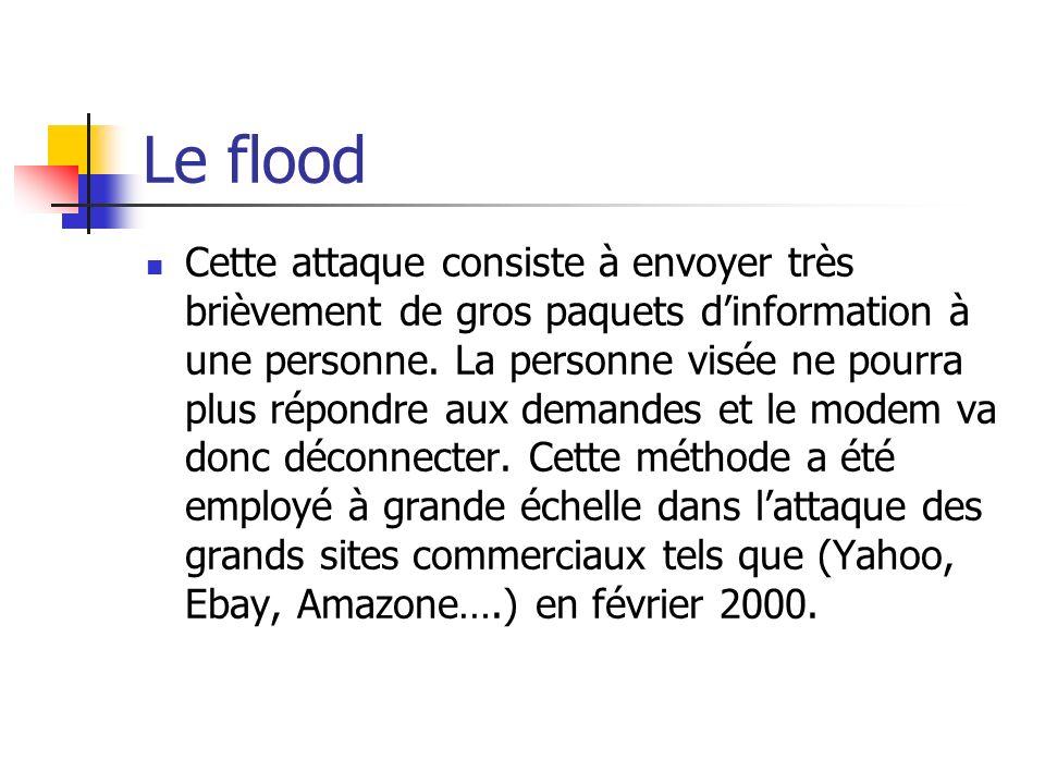Le flood Cette attaque consiste à envoyer très brièvement de gros paquets dinformation à une personne. La personne visée ne pourra plus répondre aux d
