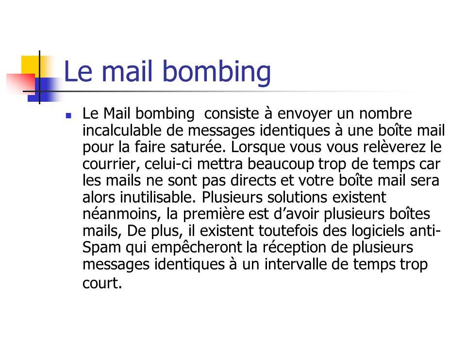 Le mail bombing Le Mail bombing consiste à envoyer un nombre incalculable de messages identiques à une boîte mail pour la faire saturée. Lorsque vous