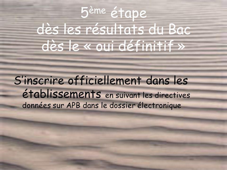 5 ème étape dès les résultats du Bac dès le « oui définitif » Sinscrire officiellement dans les établissements en suivant les directives données sur APB dans le dossier électronique