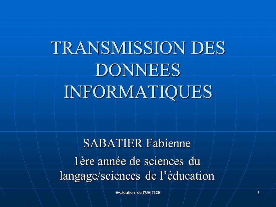 Evaluation de l'UE TICE 1 TRANSMISSION DES DONNEES INFORMATIQUES SABATIER Fabienne 1ère année de sciences du langage/sciences de léducation