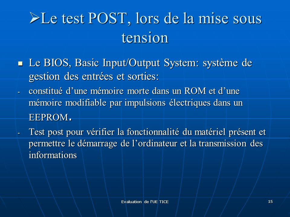 Evaluation de l'UE TICE 15 Le test POST, lors de la mise sous tension Le test POST, lors de la mise sous tension Le BIOS, Basic Input/Output System: s