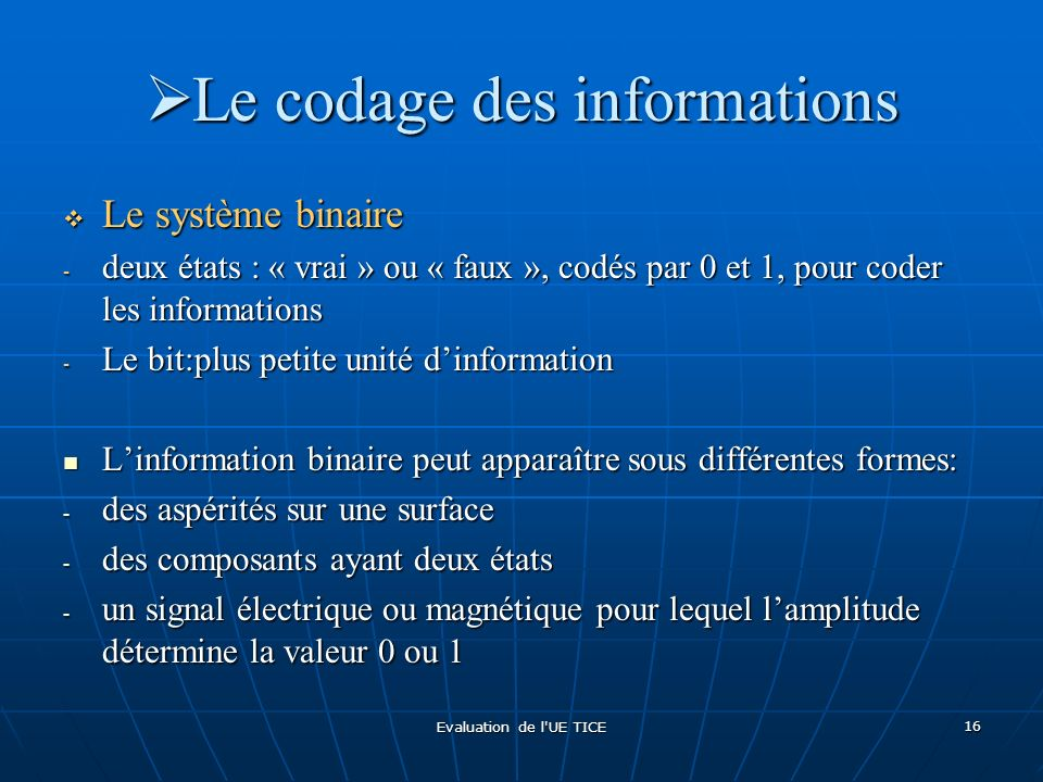 Evaluation de l'UE TICE 16 Le codage des informations Le codage des informations Le système binaire Le système binaire - deux états : « vrai » ou « fa