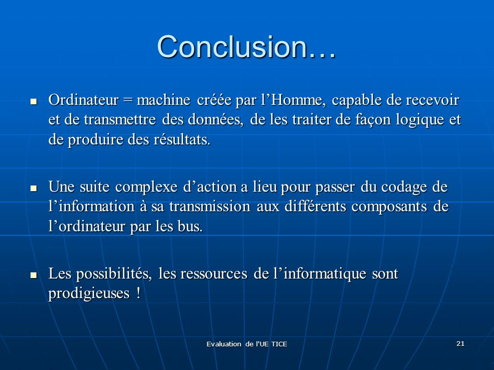Evaluation de l'UE TICE 21 Conclusion… Ordinateur = machine créée par lHomme, capable de recevoir et de transmettre des données, de les traiter de faç
