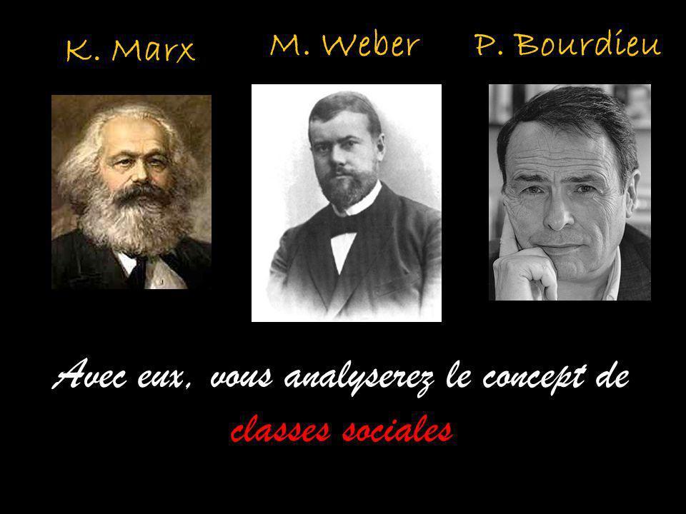K. Marx M. Weber Avec eux, vous analyserez le concept de classes sociales P. Bourdieu