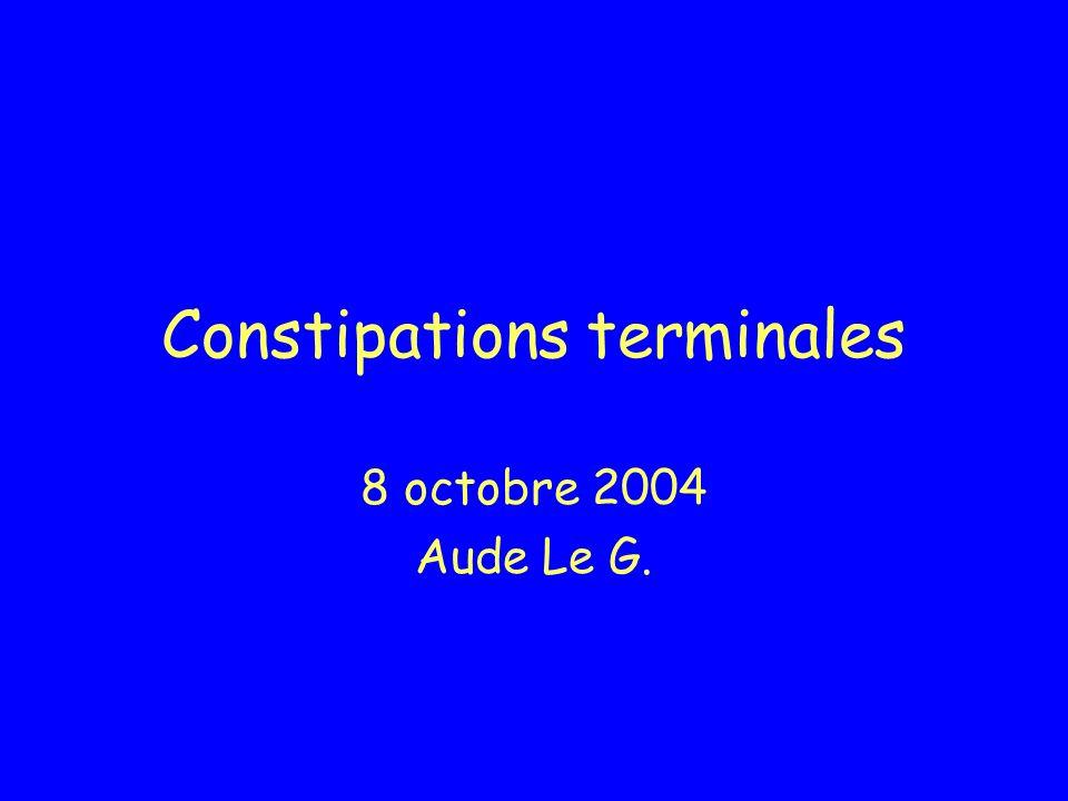 Constipations terminales 8 octobre 2004 Aude Le G.