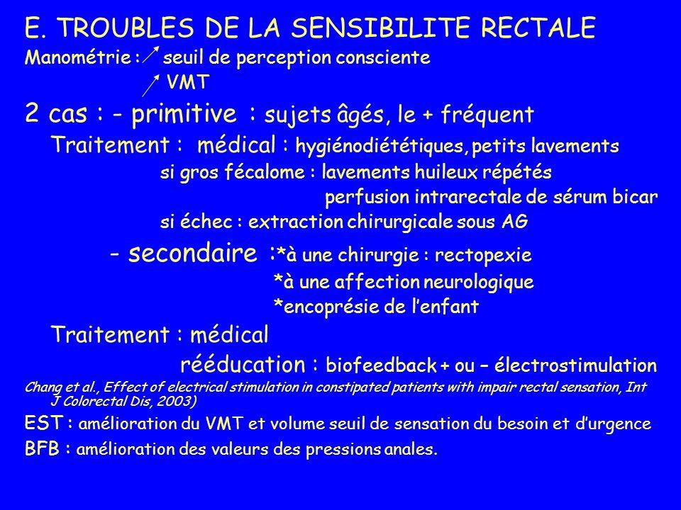 E. TROUBLES DE LA SENSIBILITE RECTALE Manométrie : seuil de perception consciente VMT 2 cas : - primitive : sujets âgés, le + fréquent Traitement : mé