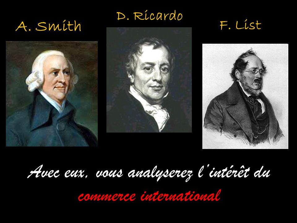 A. Smith D. Ricardo Avec eux, vous analyserez lintérêt du commerce international F. List