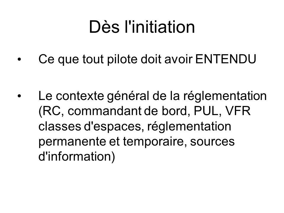 Dès l initiation Ce que tout pilote doit avoir ENTENDU Le contexte général de la réglementation (RC, commandant de bord, PUL, VFR classes d espaces, réglementation permanente et temporaire, sources d information)