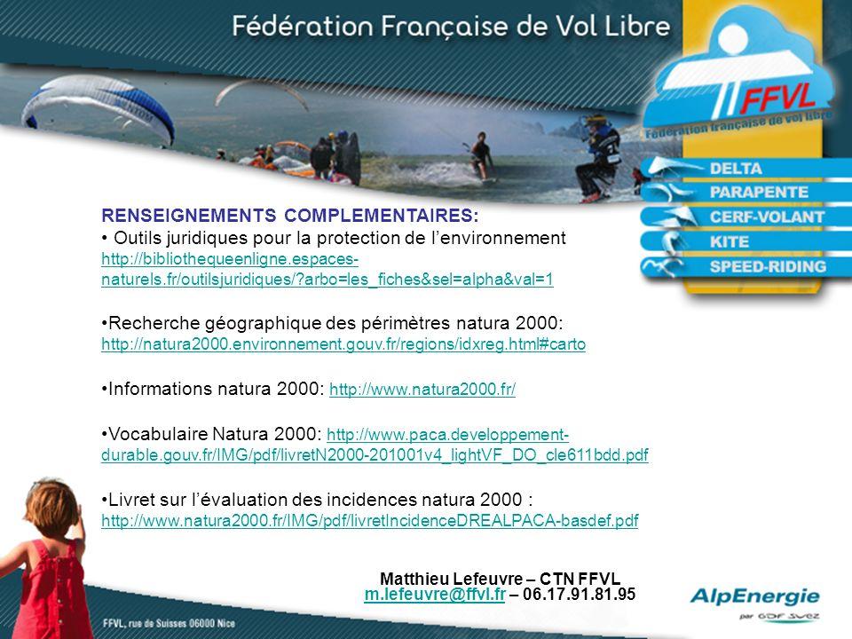 Matthieu Lefeuvre – CTN FFVL m.lefeuvre@ffvl.frm.lefeuvre@ffvl.fr – 06.17.91.81.95 RENSEIGNEMENTS COMPLEMENTAIRES: Outils juridiques pour la protection de lenvironnement http://bibliothequeenligne.espaces- naturels.fr/outilsjuridiques/ arbo=les_fiches&sel=alpha&val=1 Recherche géographique des périmètres natura 2000: http://natura2000.environnement.gouv.fr/regions/idxreg.html#carto http://natura2000.environnement.gouv.fr/regions/idxreg.html#carto Informations natura 2000: http://www.natura2000.fr/ http://www.natura2000.fr/ Vocabulaire Natura 2000: http://www.paca.developpement- durable.gouv.fr/IMG/pdf/livretN2000-201001v4_lightVF_DO_cle611bdd.pdf http://www.paca.developpement- durable.gouv.fr/IMG/pdf/livretN2000-201001v4_lightVF_DO_cle611bdd.pdf Livret sur lévaluation des incidences natura 2000 : http://www.natura2000.fr/IMG/pdf/livretIncidenceDREALPACA-basdef.pdf http://www.natura2000.fr/IMG/pdf/livretIncidenceDREALPACA-basdef.pdf