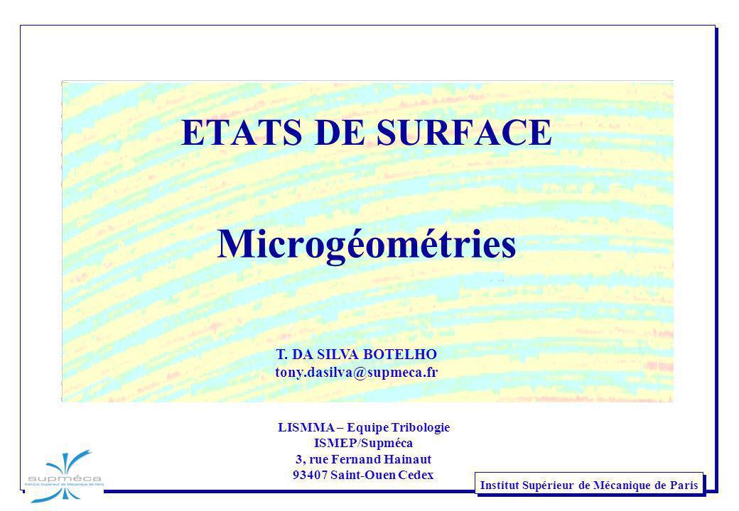 2 Institut Supérieur de Mécanique de Paris CONTEXTE : Diagramme causes – effets en Tribologie ETATS DE SURFACE Microgéométrie Physico-chimie ADHÉSION ABRASION SURCONTRAINTE FATIGUE ÉROSION CAVITATION TRIBOCORROSION FROTTEMENT PERTE DE MASSE DÉBRIS DÉFORMATION ÉCHAUFFEMENT VIBRATIONS TRANSFORMATIONS MATÉRIAUX Nature Propriétés ENVIRONNEMENT Nature Température MODE DE CONTACT Nature Géométrie CHARGEMENT CINÉMATIQUE