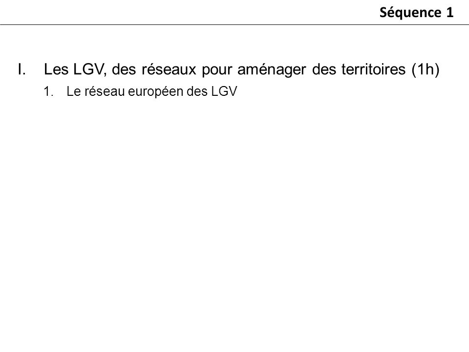 I.Les LGV, des réseaux pour aménager des territoires (1h) 1.Le réseau européen des LGV Séquence 1
