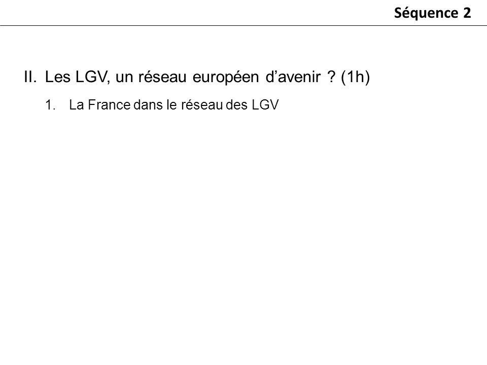 Séquence 2 1.La France dans le réseau des LGV II.Les LGV, un réseau européen davenir ? (1h)