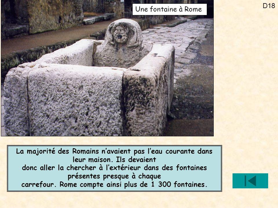 D18 La majorité des Romains navaient pas leau courante dans leur maison. Ils devaient donc aller la chercher à lextérieur dans des fontaines présentes