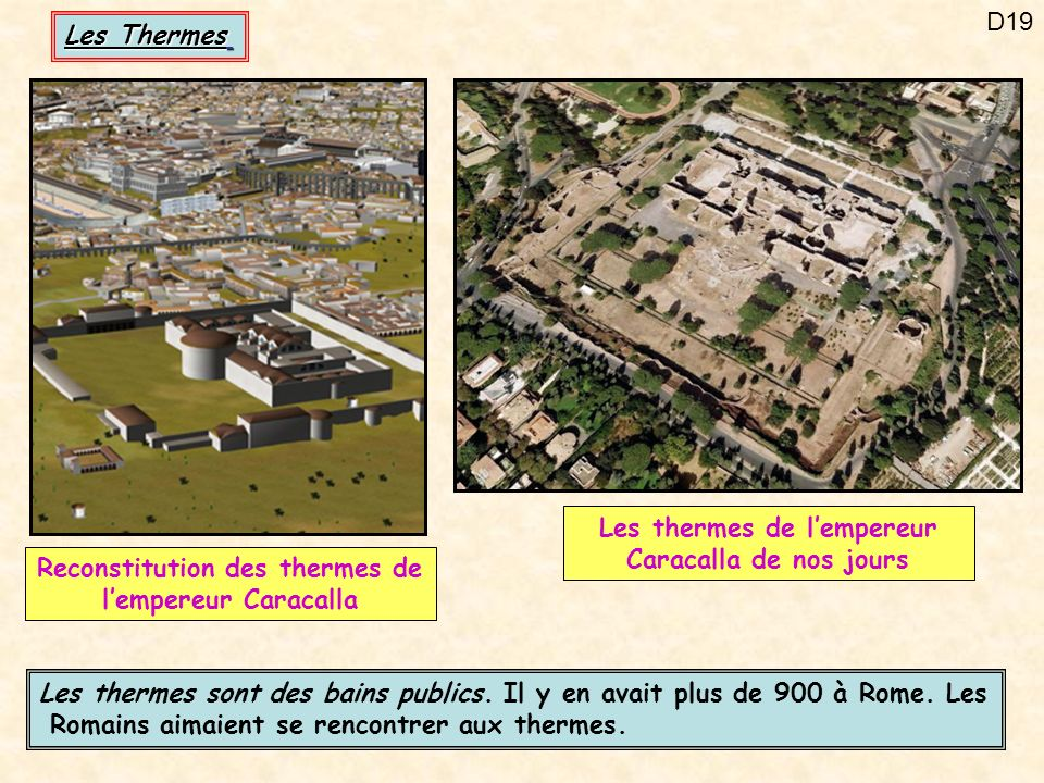 D19 Les thermes sont des bains publics. Il y en avait plus de 900 à Rome. Les Romains aimaient se rencontrer aux thermes. Reconstitution des thermes d