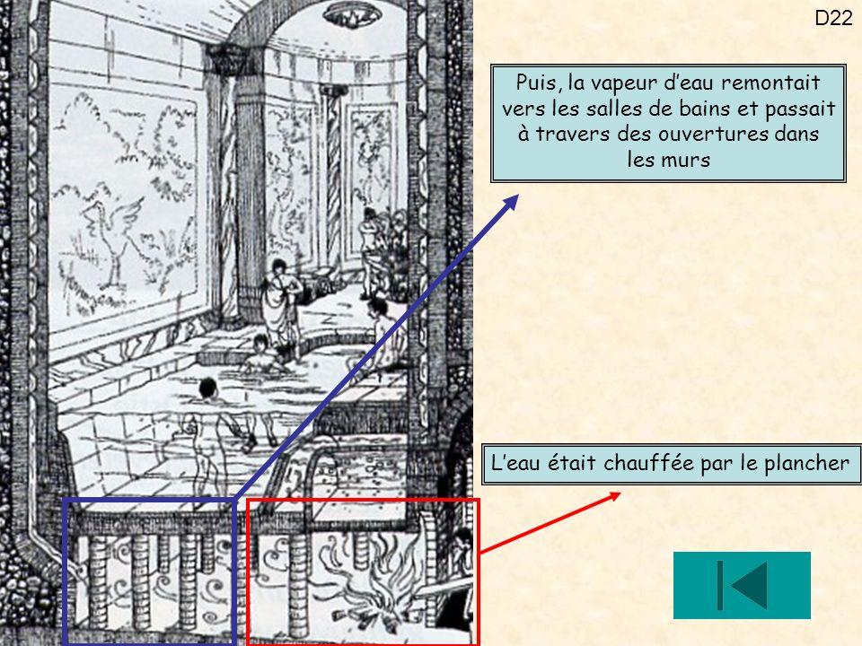 D22 Leau était chauffée par le plancher Puis, la vapeur deau remontait vers les salles de bains et passait à travers des ouvertures dans les murs