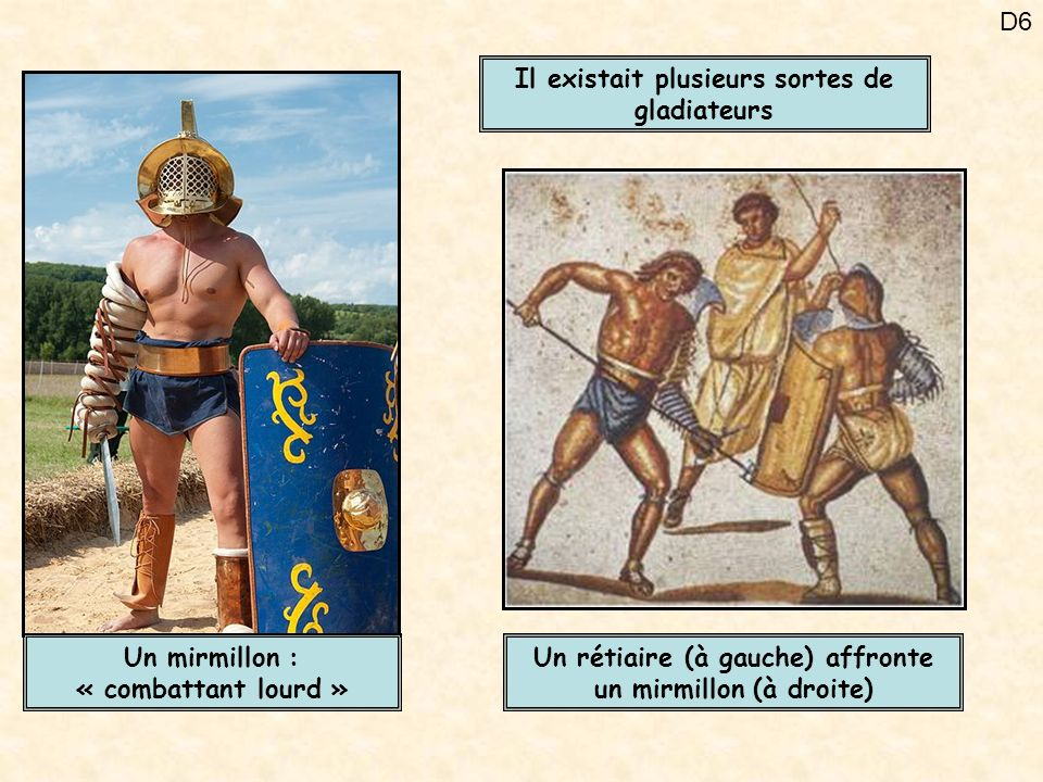 D6 Il existait plusieurs sortes de gladiateurs Un rétiaire (à gauche) affronte un mirmillon (à droite) Un mirmillon : « combattant lourd »