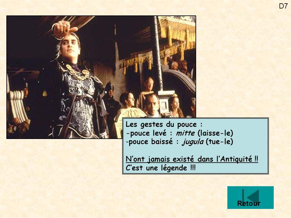 D7 Les gestes du pouce : -pouce levé : mitte (laisse-le) -pouce baissé : jugula (tue-le) Nont jamais existé dans lAntiquité !! Cest une légende !!! Re