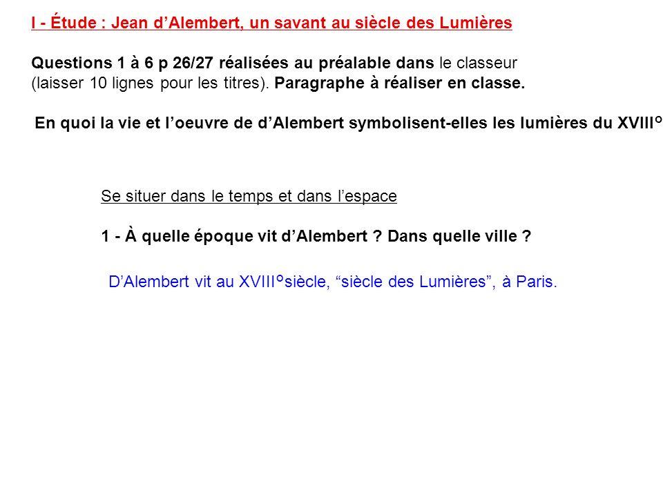 I - Étude : Jean dAlembert, un savant au siècle des Lumières Questions 1 à 6 p 26/27 réalisées au préalable dans le classeur (laisser 10 lignes pour l