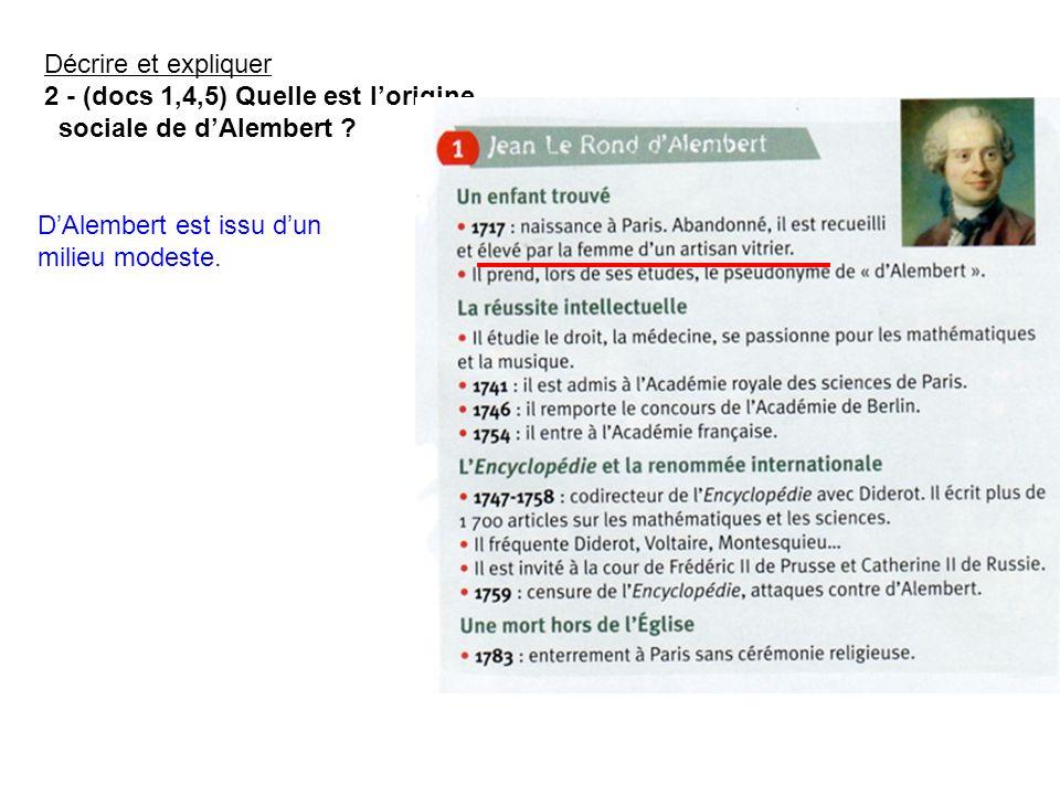 Décrire et expliquer 2 - (docs 1,4,5) Quelle est lorigine sociale de dAlembert ? DAlembert est issu dun milieu modeste.