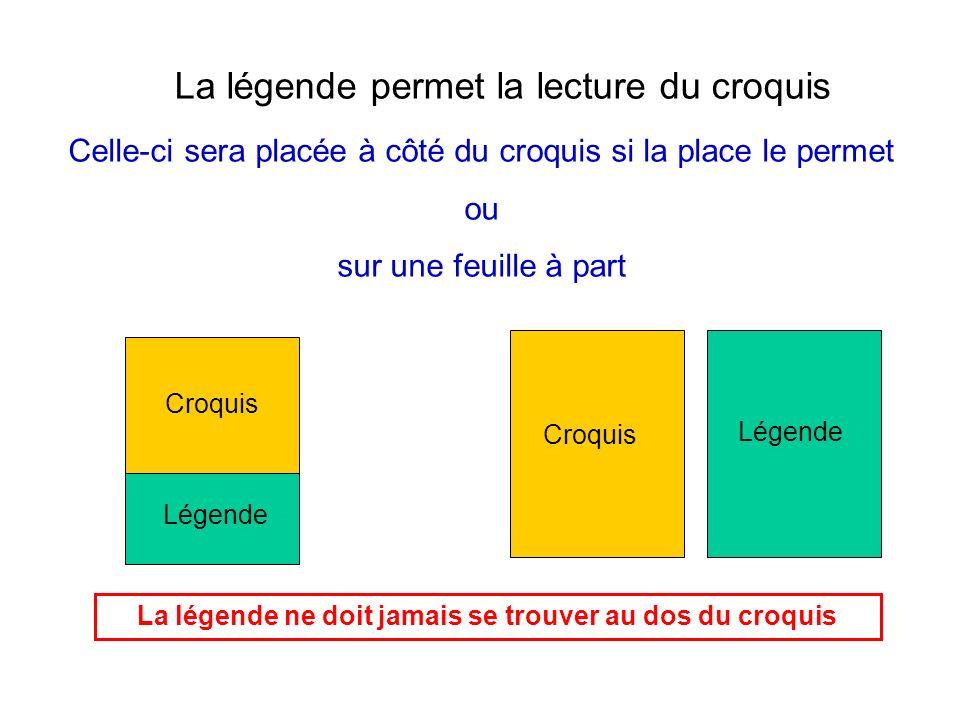 La légende permet la lecture du croquis Celle-ci sera placée à côté du croquis si la place le permet ou sur une feuille à part Croquis Légende La lége
